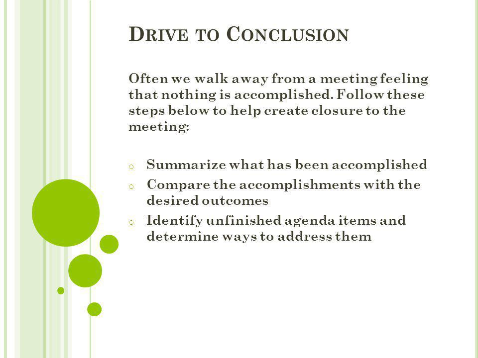 D RIVE TO C ONCLUSION Often we walk away from a meeting feeling that nothing is accomplished. Follow these steps below to help create closure to the m