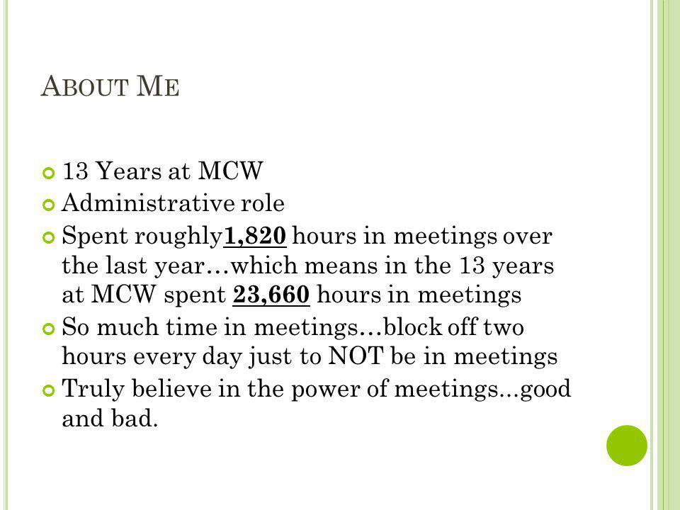 A BOUT M E 13 Years at MCW Administrative role Spent roughly 1,820 hours in meetings over the last year…which means in the 13 years at MCW spent 23,66