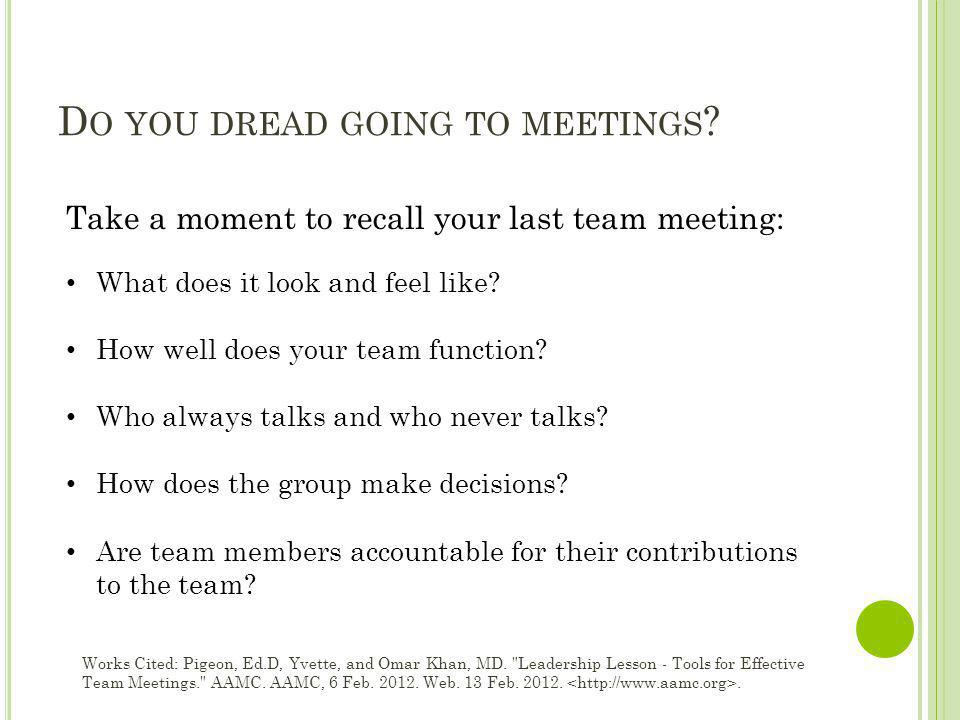 D O YOU DREAD GOING TO MEETINGS ? Take a moment to recall your last team meeting: What does it look and feel like? How well does your team function? W