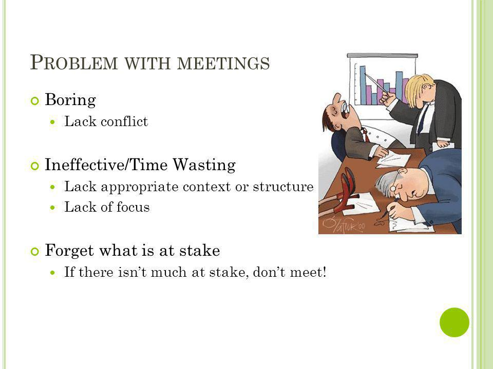 P ROBLEM WITH MEETINGS Boring Lack conflict Ineffective/Time Wasting Lack appropriate context or structure Lack of focus Forget what is at stake If th
