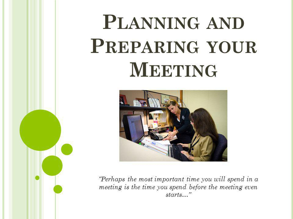 """P LANNING AND P REPARING YOUR M EETING """"Perhaps the most important time you will spend in a meeting is the time you spend before the meeting even star"""