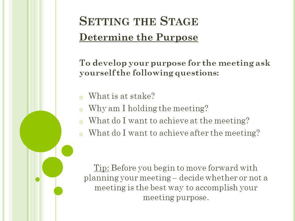 S ETTING THE S TAGE Determine the Purpose To develop your purpose for the meeting ask yourself the following questions: o What is at stake? o Why am I