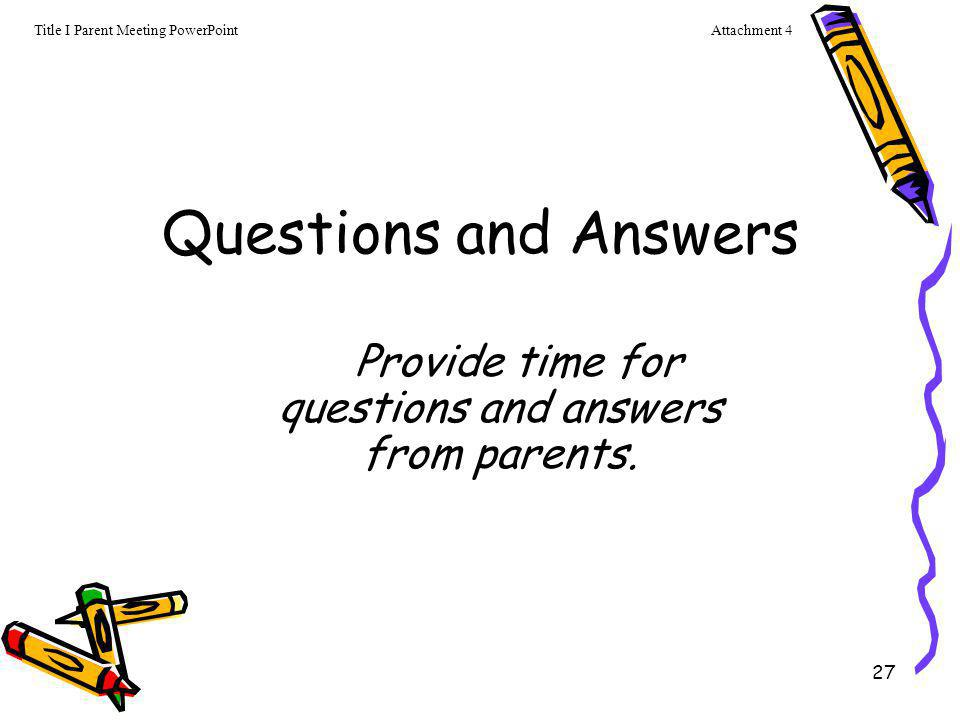 27 Questions and Answers Provide time for questions and answers from parents. Attachment 4Title I Parent Meeting PowerPoint