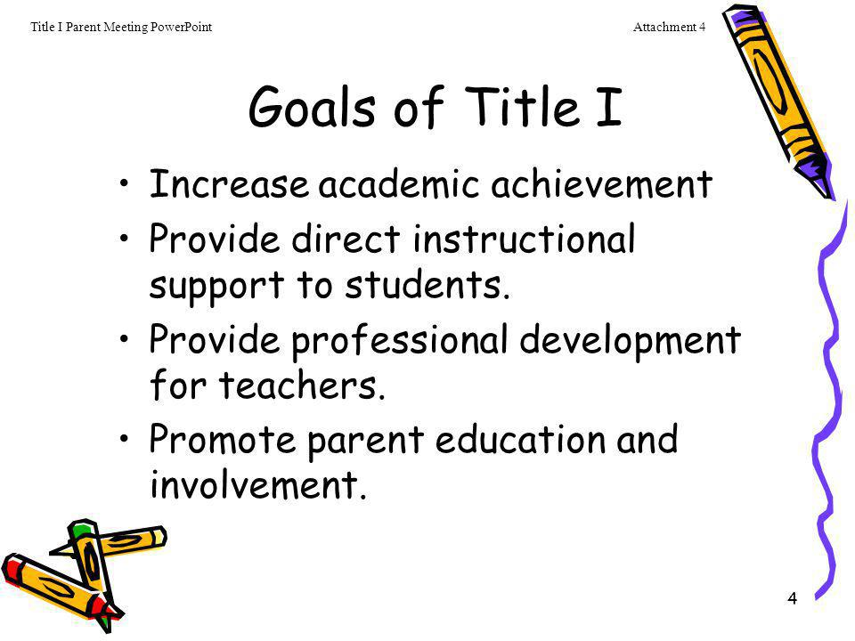4 Goals of Title I Increase academic achievement Provide direct instructional support to students. Provide professional development for teachers. Prom