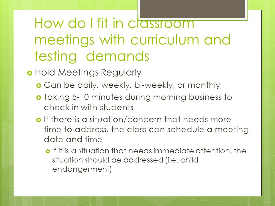 How do I fit in classroom meetings with curriculum and testing demands  Hold Meetings Regularly  Can be daily, weekly, bi-weekly, or monthly  Taking 5-10 minutes during morning business to check in with students  If there is a situation/concern that needs more time to address, the class can schedule a meeting date and time  If it is a situation that needs immediate attention, the situation should be addressed (i.e.