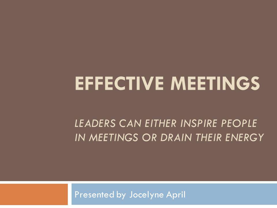 EFFECTIVE MEETINGS LEADERS CAN EITHER INSPIRE PEOPLE IN MEETINGS OR DRAIN THEIR ENERGY Presented by Jocelyne April