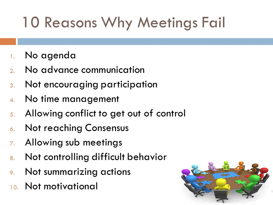 10 Reasons Why Meetings Fail 1. No agenda 2. No advance communication 3.