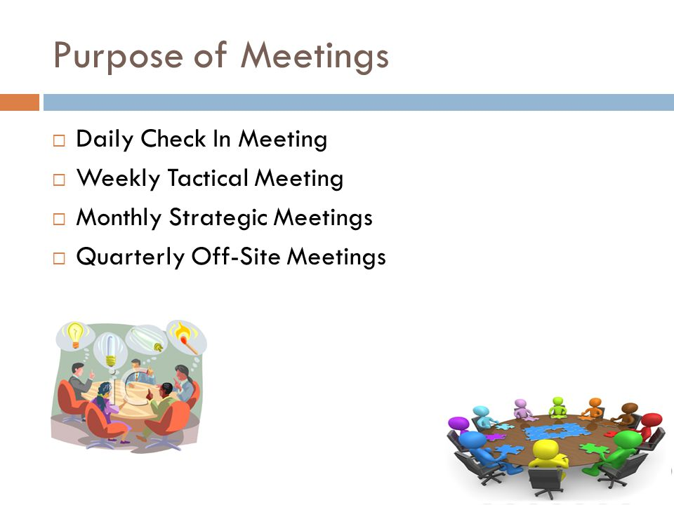 Purpose of Meetings  Daily Check In Meeting  Weekly Tactical Meeting  Monthly Strategic Meetings  Quarterly Off-Site Meetings