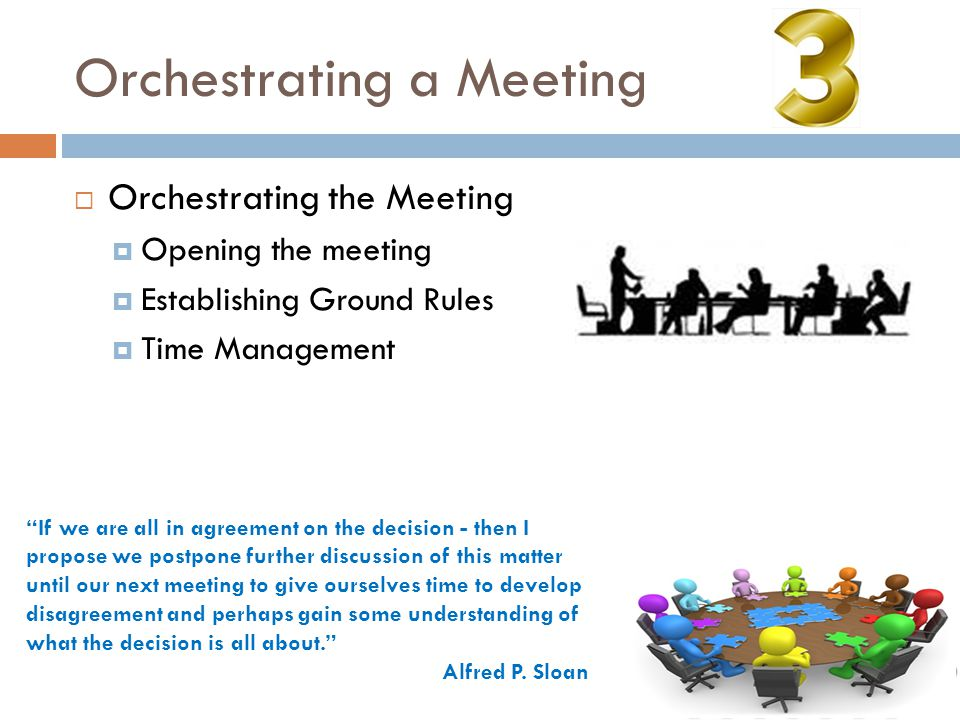 Orchestrating a Meeting  Orchestrating the Meeting  Opening the meeting  Establishing Ground Rules  Time Management If we are all in agreement on the decision - then I propose we postpone further discussion of this matter until our next meeting to give ourselves time to develop disagreement and perhaps gain some understanding of what the decision is all about. Alfred P.