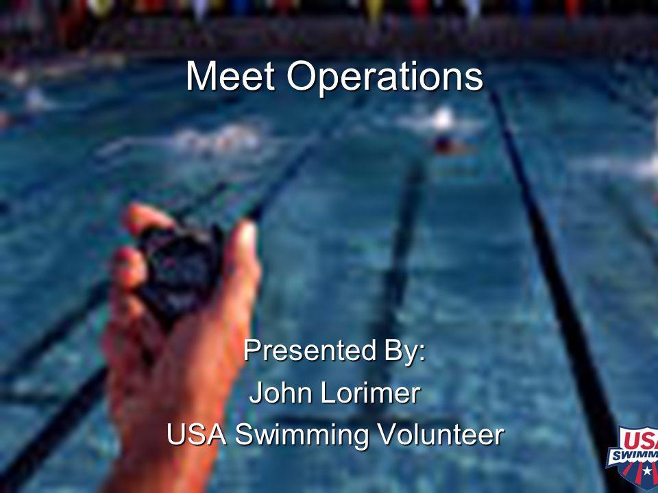 Meet Operations Presented By: John Lorimer USA Swimming Volunteer