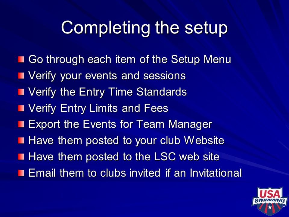 Completing the setup Go through each item of the Setup Menu Verify your events and sessions Verify the Entry Time Standards Verify Entry Limits and Fe