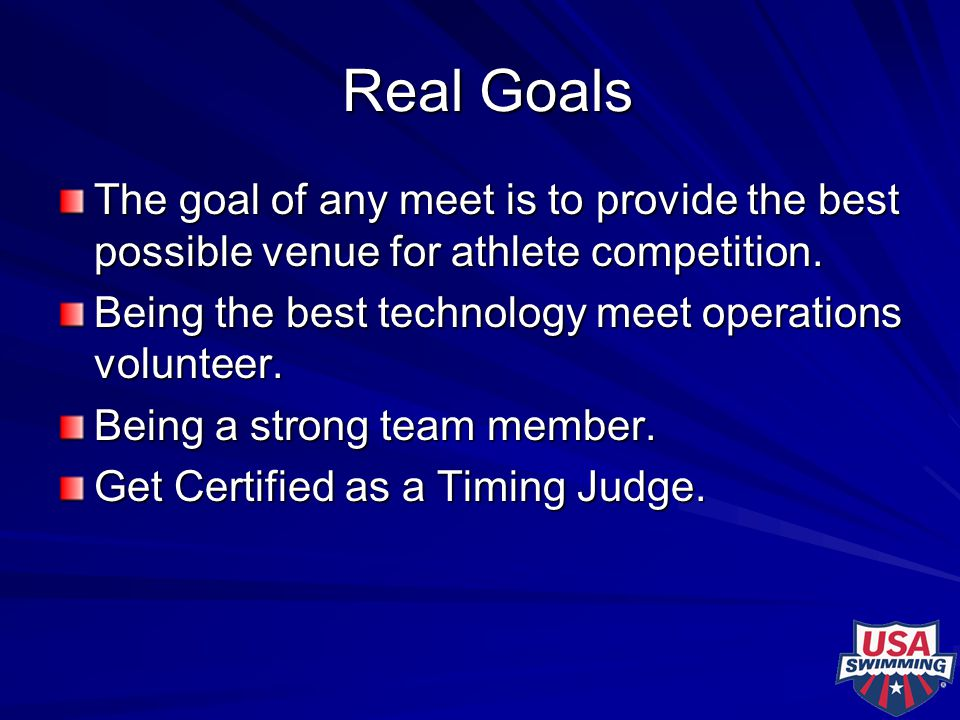 Real Goals Real Goals The goal of any meet is to provide the best possible venue for athlete competition. Being the best technology meet operations vo