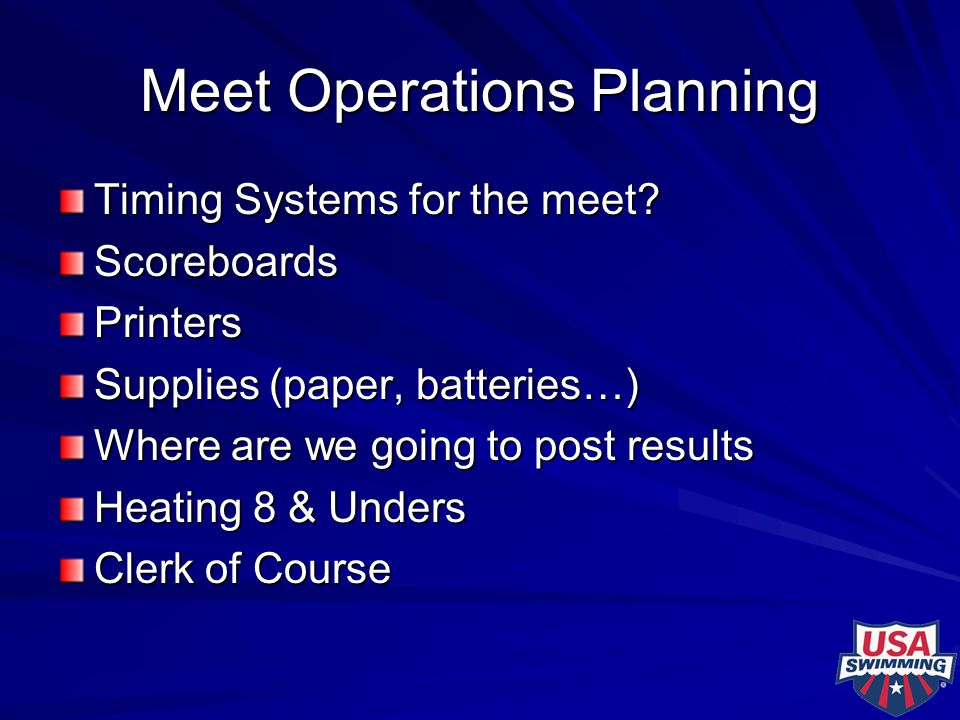 Meet Operations Planning Timing Systems for the meet? ScoreboardsPrinters Supplies (paper, batteries…) Where are we going to post results Heating 8 &