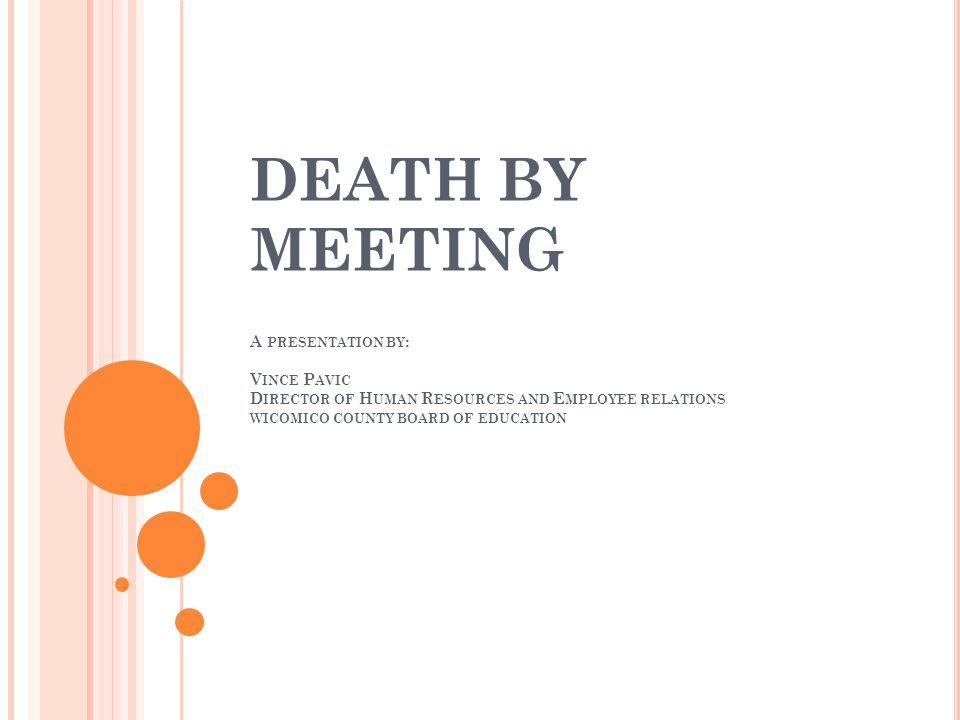 DEATH BY MEETING A PRESENTATION BY : V INCE P AVIC D IRECTOR OF H UMAN R ESOURCES AND E MPLOYEE RELATIONS WICOMICO COUNTY BOARD OF EDUCATION