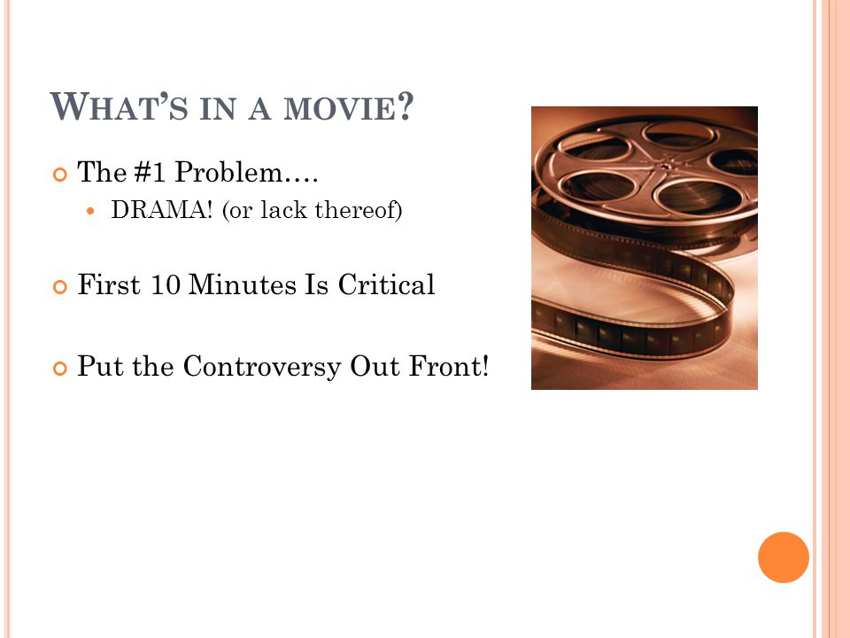 W HAT ' S IN A MOVIE ? The #1 Problem…. DRAMA! (or lack thereof) First 10 Minutes Is Critical Put the Controversy Out Front!