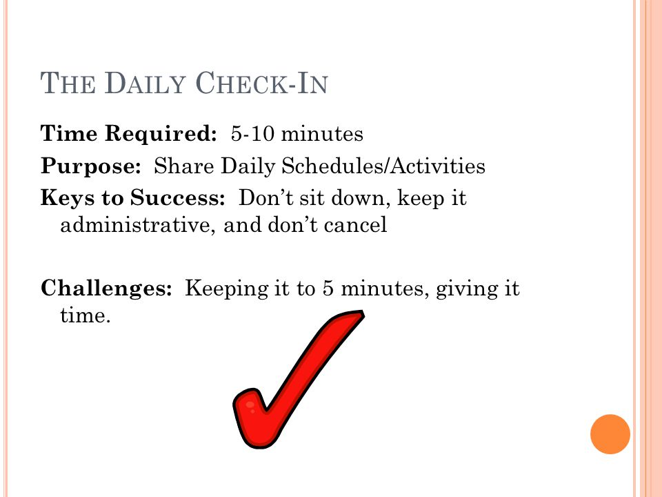 T HE D AILY C HECK -I N Time Required: 5-10 minutes Purpose: Share Daily Schedules/Activities Keys to Success: Don't sit down, keep it administrative,