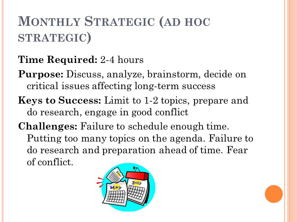 M ONTHLY S TRATEGIC ( AD HOC STRATEGIC ) Time Required: 2-4 hours Purpose: Discuss, analyze, brainstorm, decide on critical issues affecting long-term success Keys to Success: Limit to 1-2 topics, prepare and do research, engage in good conflict Challenges: Failure to schedule enough time.