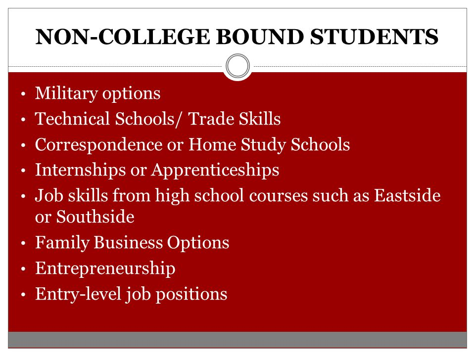 NON-COLLEGE BOUND STUDENTS Military options Technical Schools/ Trade Skills Correspondence or Home Study Schools Internships or Apprenticeships Job skills from high school courses such as Eastside or Southside Family Business Options Entrepreneurship Entry-level job positions
