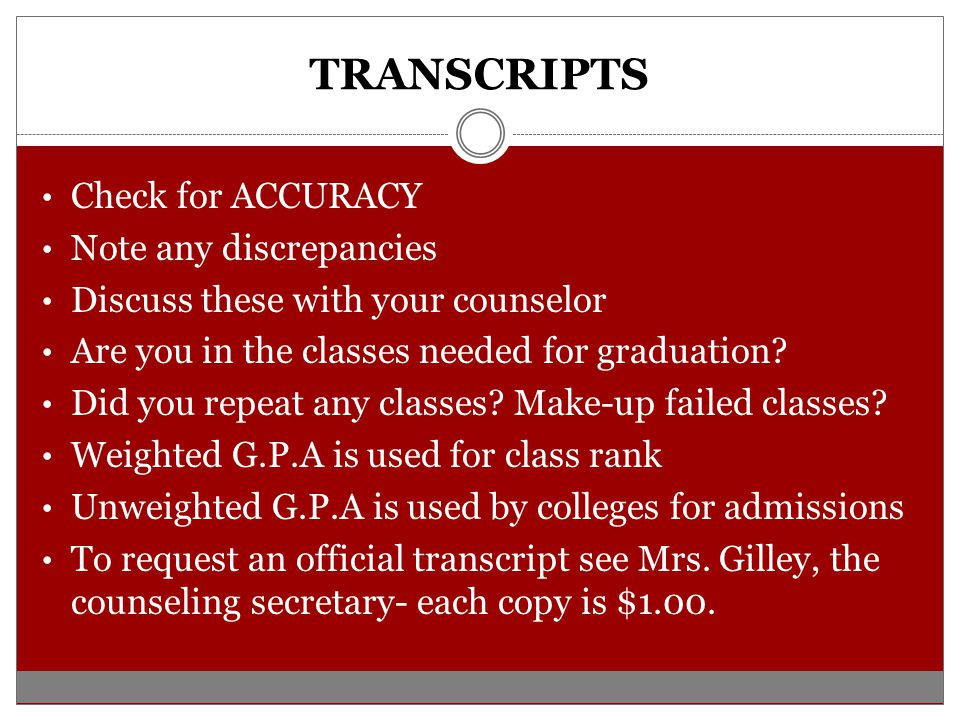 TRANSCRIPTS Check for ACCURACY Note any discrepancies Discuss these with your counselor Are you in the classes needed for graduation.