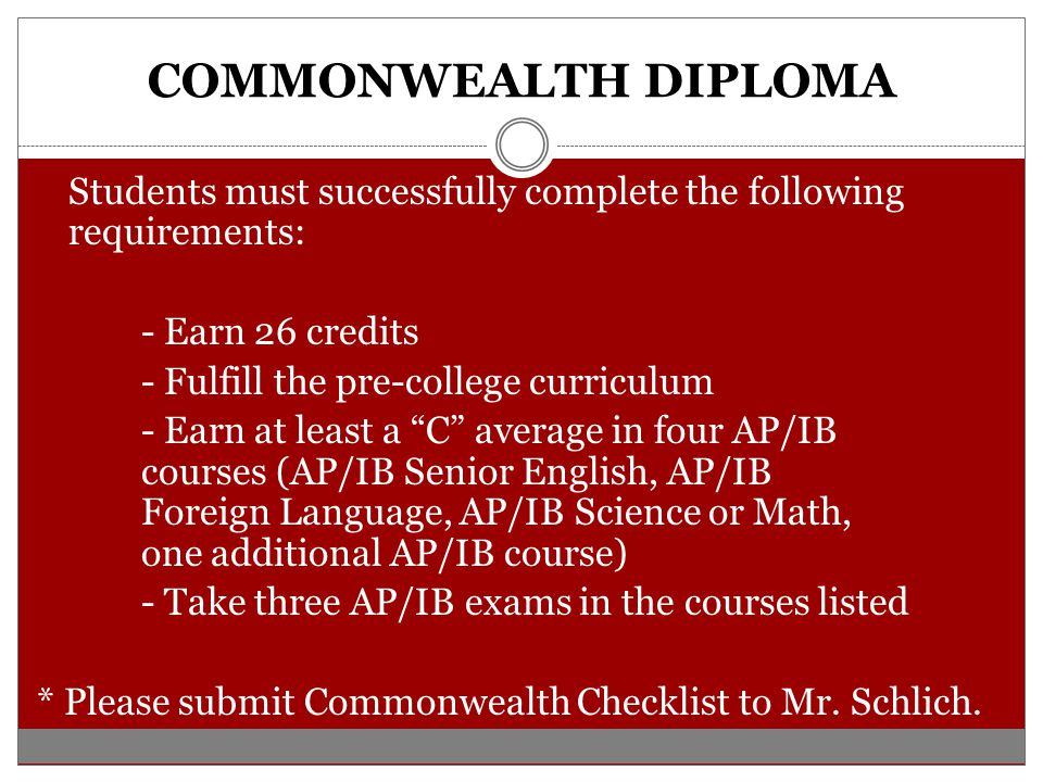 COMMONWEALTH DIPLOMA Students must successfully complete the following requirements: - Earn 26 credits - Fulfill the pre-college curriculum - Earn at least a C average in four AP/IB courses (AP/IB Senior English, AP/IB Foreign Language, AP/IB Science or Math, one additional AP/IB course) - Take three AP/IB exams in the courses listed * Please submit Commonwealth Checklist to Mr.