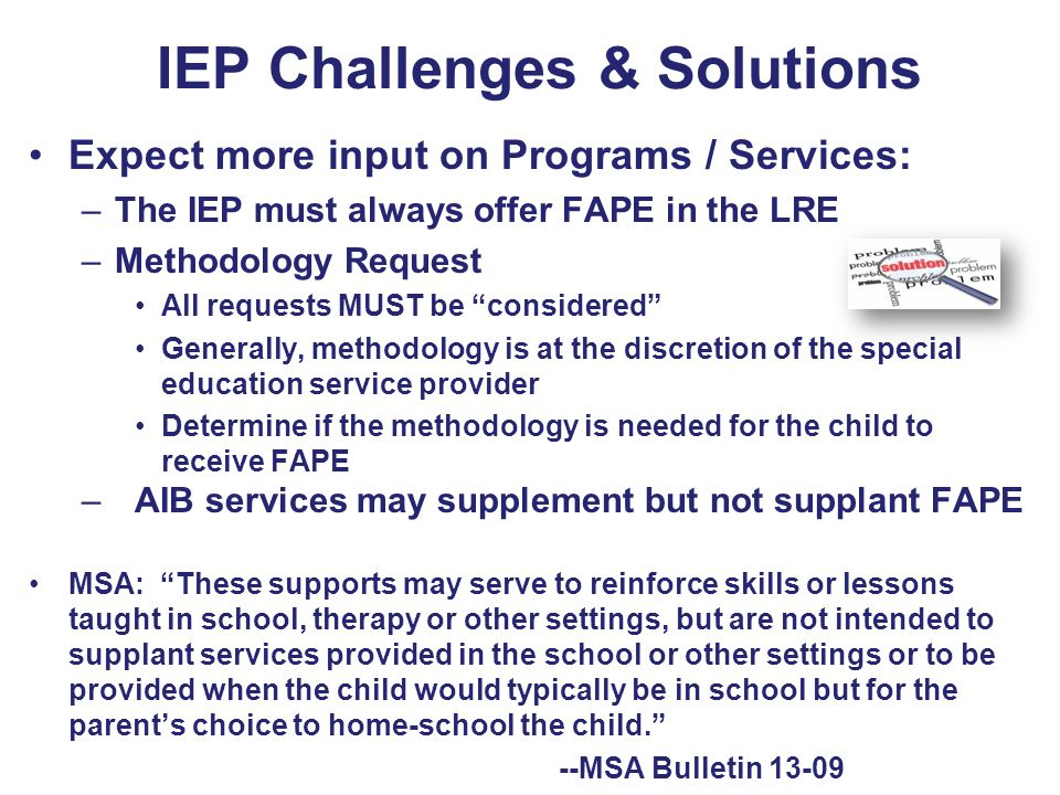 IEP Challenges & Solutions Expect more input on Programs / Services: –The IEP must always offer FAPE in the LRE –Methodology Request All requests MUST be considered Generally, methodology is at the discretion of the special education service provider Determine if the methodology is needed for the child to receive FAPE –AIB services may supplement but not supplant FAPE MSA: These supports may serve to reinforce skills or lessons taught in school, therapy or other settings, but are not intended to supplant services provided in the school or other settings or to be provided when the child would typically be in school but for the parent's choice to home-school the child. --MSA Bulletin 13-09