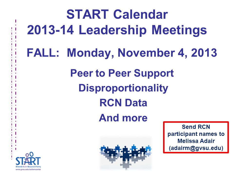 START Calendar 2013-14 Leadership Meetings FALL: Monday, November 4, 2013 Peer to Peer Support Disproportionality RCN Data And more Send RCN participant names to Melissa Adair (adairm@gvsu.edu)