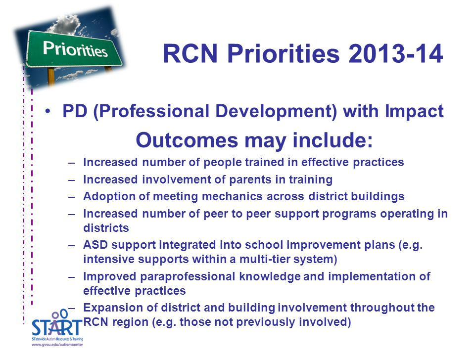 RCN Priorities 2013-14 PD (Professional Development) with Impact Outcomes may include: –Increased number of people trained in effective practices –Increased involvement of parents in training –Adoption of meeting mechanics across district buildings –Increased number of peer to peer support programs operating in districts –ASD support integrated into school improvement plans (e.g.