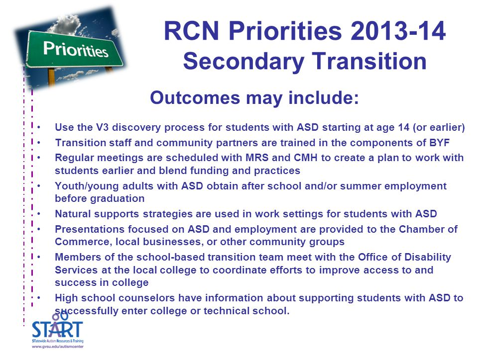 RCN Priorities 2013-14 Secondary Transition Outcomes may include: Use the V3 discovery process for students with ASD starting at age 14 (or earlier) Transition staff and community partners are trained in the components of BYF Regular meetings are scheduled with MRS and CMH to create a plan to work with students earlier and blend funding and practices Youth/young adults with ASD obtain after school and/or summer employment before graduation Natural supports strategies are used in work settings for students with ASD Presentations focused on ASD and employment are provided to the Chamber of Commerce, local businesses, or other community groups Members of the school-based transition team meet with the Office of Disability Services at the local college to coordinate efforts to improve access to and success in college High school counselors have information about supporting students with ASD to successfully enter college or technical school.