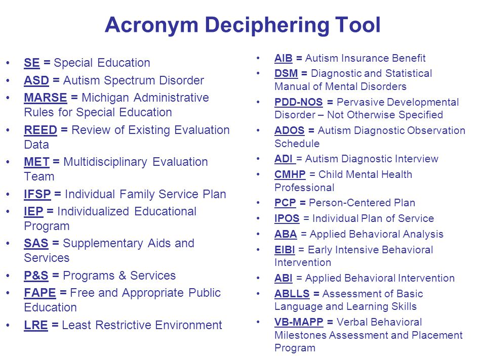 Acronym Deciphering Tool SE = Special Education ASD = Autism Spectrum Disorder MARSE = Michigan Administrative Rules for Special Education REED = Review of Existing Evaluation Data MET = Multidisciplinary Evaluation Team IFSP = Individual Family Service Plan IEP = Individualized Educational Program SAS = Supplementary Aids and Services P&S = Programs & Services FAPE = Free and Appropriate Public Education LRE = Least Restrictive Environment AIB = Autism Insurance Benefit DSM = Diagnostic and Statistical Manual of Mental Disorders PDD-NOS = Pervasive Developmental Disorder – Not Otherwise Specified ADOS = Autism Diagnostic Observation Schedule ADI = Autism Diagnostic Interview CMHP = Child Mental Health Professional PCP = Person-Centered Plan IPOS = Individual Plan of Service ABA = Applied Behavioral Analysis EIBI = Early Intensive Behavioral Intervention ABI = Applied Behavioral Intervention ABLLS = Assessment of Basic Language and Learning Skills VB-MAPP = Verbal Behavioral Milestones Assessment and Placement Program
