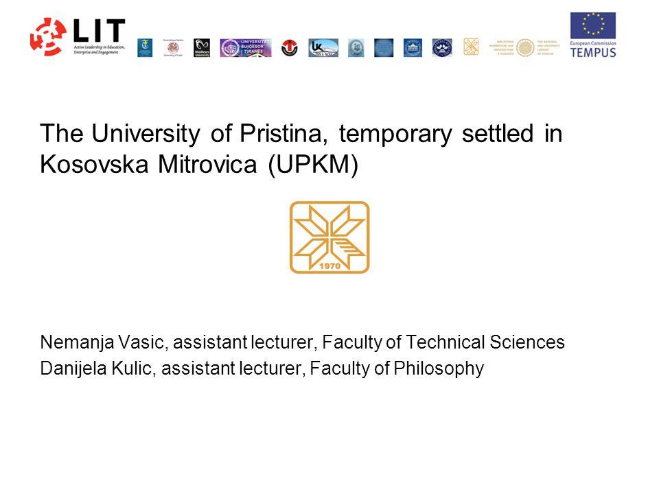 The University of Pristina, temporary settled in Kosovska Mitrovica (UPKM) Nemanja Vasic, assistant lecturer, Faculty of Technical Sciences Danijela Kulic, assistant lecturer, Faculty of Philosophy