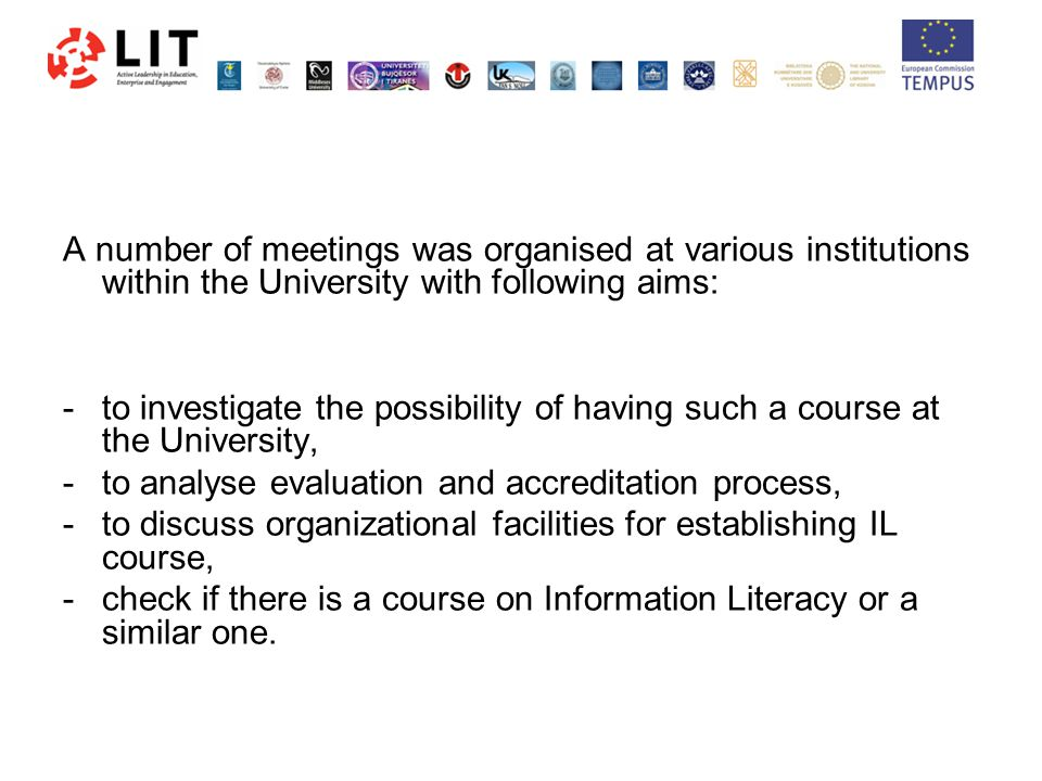 A number of meetings was organised at various institutions within the University with following aims: - to investigate the possibility of having such a course at the University, - to analyse evaluation and accreditation process, -to discuss organizational facilities for establishing IL course, -check if there is a course on Information Literacy or a similar one.