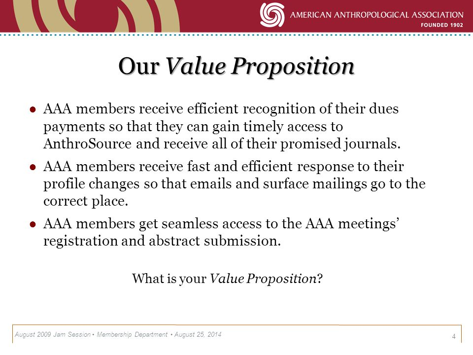 AAA Value by Member Segment 5 Member Type Anthro Source AAAN Present Paper @ Meeting Network @ Meeting Business Meetings Job Interviews Online Member Database Undergrad (>25) Grads & First Year Member (24-34) Early Career Member (35-44) Mid Career Member (45-54) Late Career Member (55-64) Retired (65+) *Zarca Survey 2005 * August 2009 Jam Session Membership Department August 25, 2014