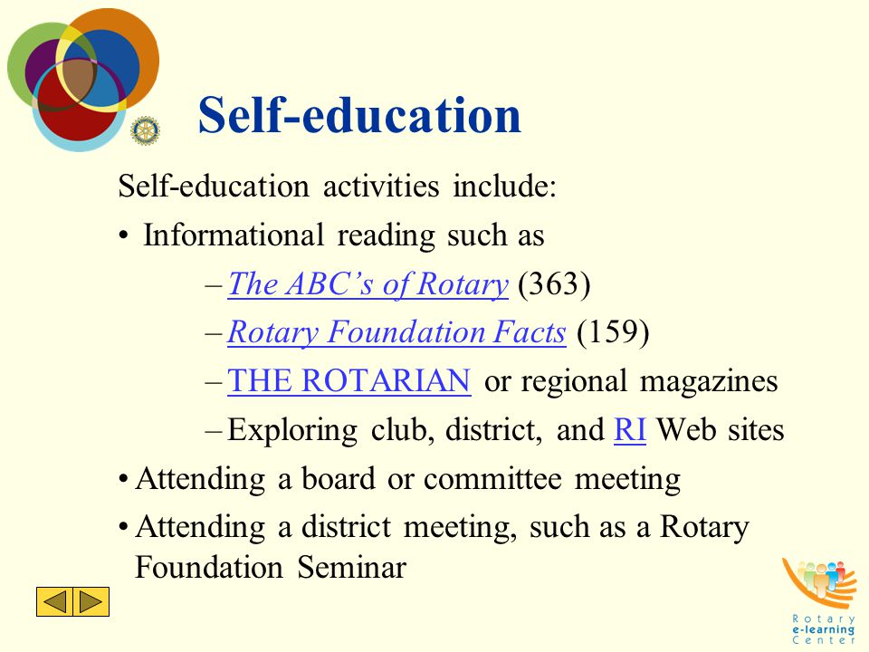 Self-education Self-education activities include: Informational reading such as –The ABC's of Rotary (363)The ABC's of Rotary –Rotary Foundation Facts (159)Rotary Foundation Facts –THE ROTARIAN or regional magazinesTHE ROTARIAN –Exploring club, district, and RI Web sitesRI Attending a board or committee meeting Attending a district meeting, such as a Rotary Foundation Seminar