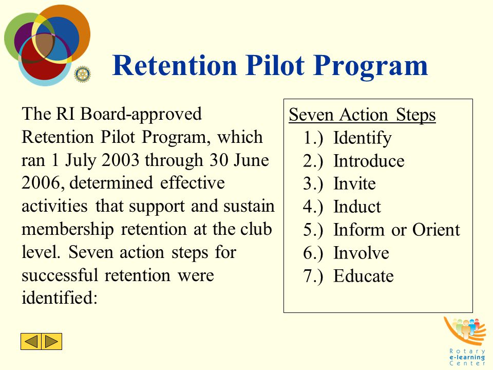Retention Pilot Program The RI Board-approved Retention Pilot Program, which ran 1 July 2003 through 30 June 2006, determined effective activities that support and sustain membership retention at the club level.