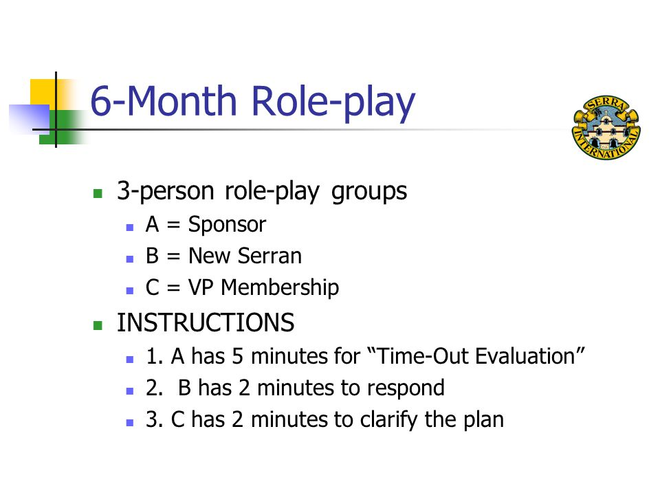 6-Month Role-play 3-person role-play groups A = Sponsor B = New Serran C = VP Membership INSTRUCTIONS 1.