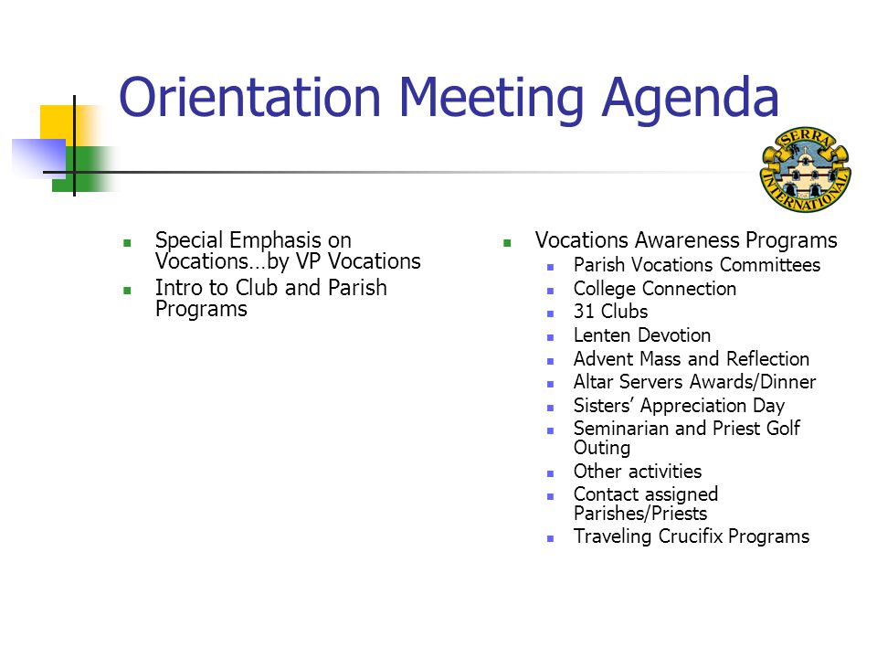 Orientation Meeting Agenda Special Emphasis on Vocations…by VP Vocations Intro to Club and Parish Programs Vocations Awareness Programs Parish Vocations Committees College Connection 31 Clubs Lenten Devotion Advent Mass and Reflection Altar Servers Awards/Dinner Sisters' Appreciation Day Seminarian and Priest Golf Outing Other activities Contact assigned Parishes/Priests Traveling Crucifix Programs