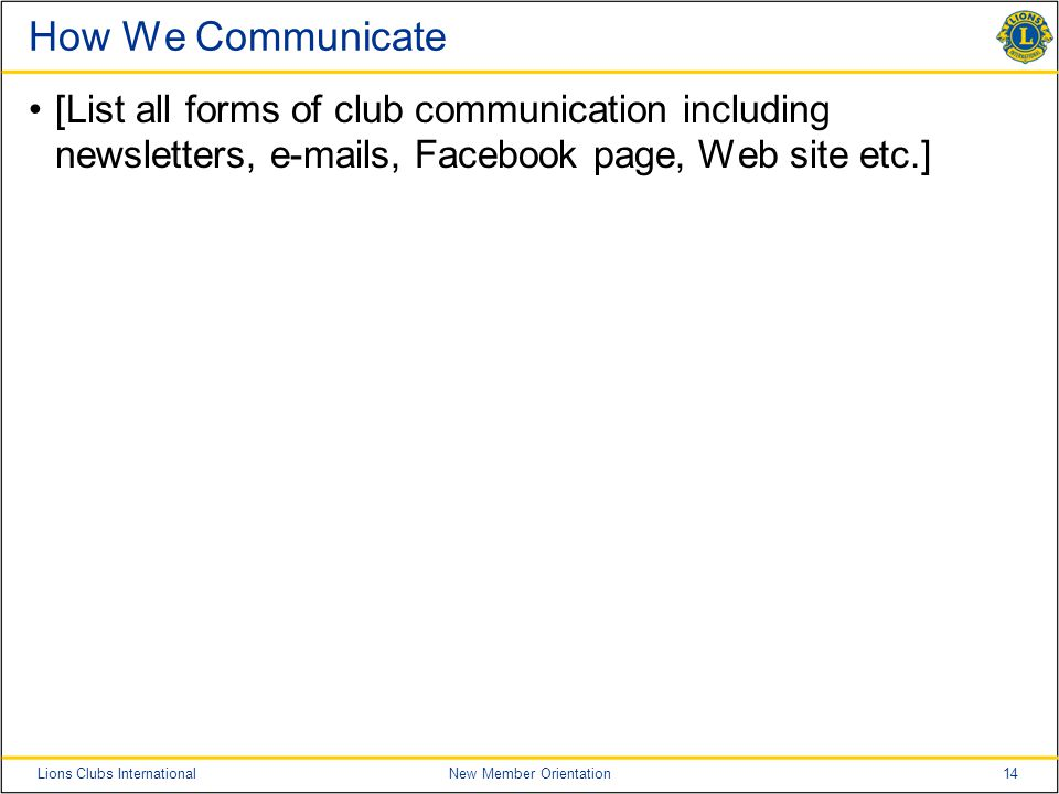 14Lions Clubs InternationalNew Member Orientation How We Communicate [List all forms of club communication including newsletters, e-mails, Facebook pa