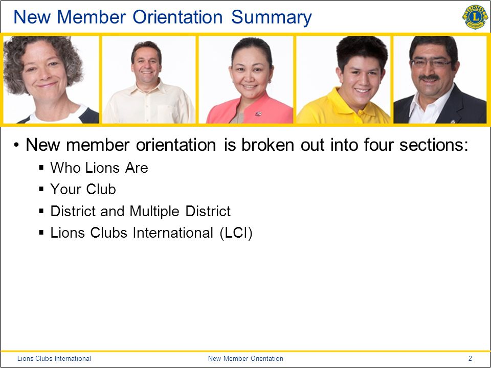 2Lions Clubs InternationalNew Member Orientation New Member Orientation Summary New member orientation is broken out into four sections:  Who Lions A