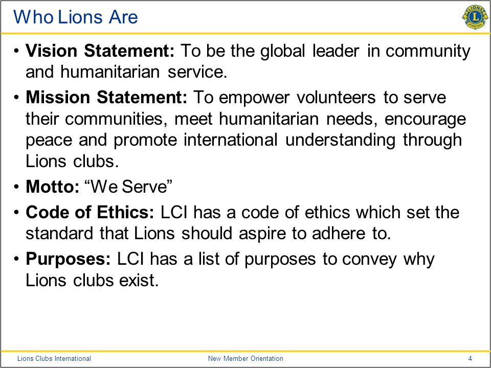 4Lions Clubs InternationalNew Member Orientation Who Lions Are Vision Statement: To be the global leader in community and humanitarian service. Missio