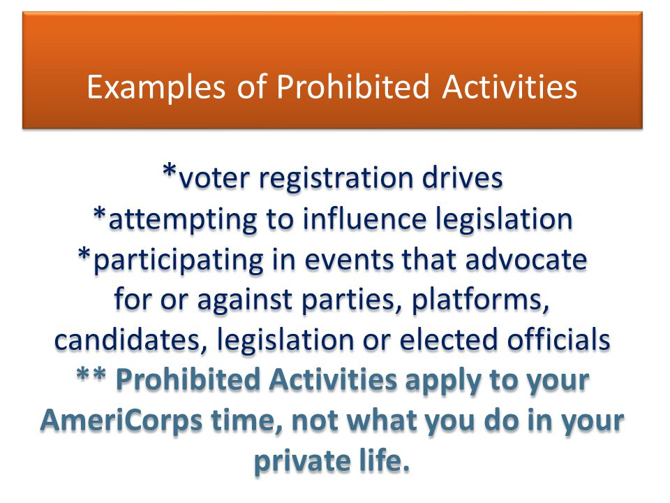 Examples of Prohibited Activities * voter registration drives *attempting to influence legislation *participating in events that advocate for or against parties, platforms, candidates, legislation or elected officials ** Prohibited Activities apply to your AmeriCorps time, not what you do in your private life.