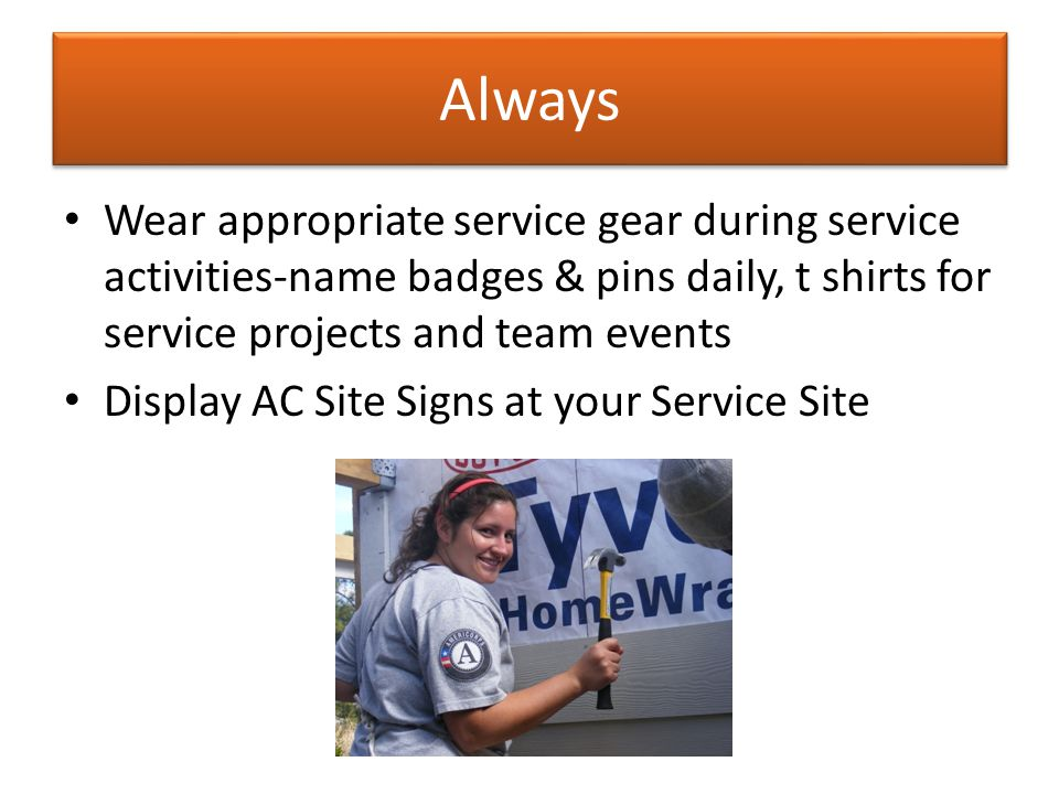 Always Wear appropriate service gear during service activities-name badges & pins daily, t shirts for service projects and team events Display AC Site Signs at your Service Site