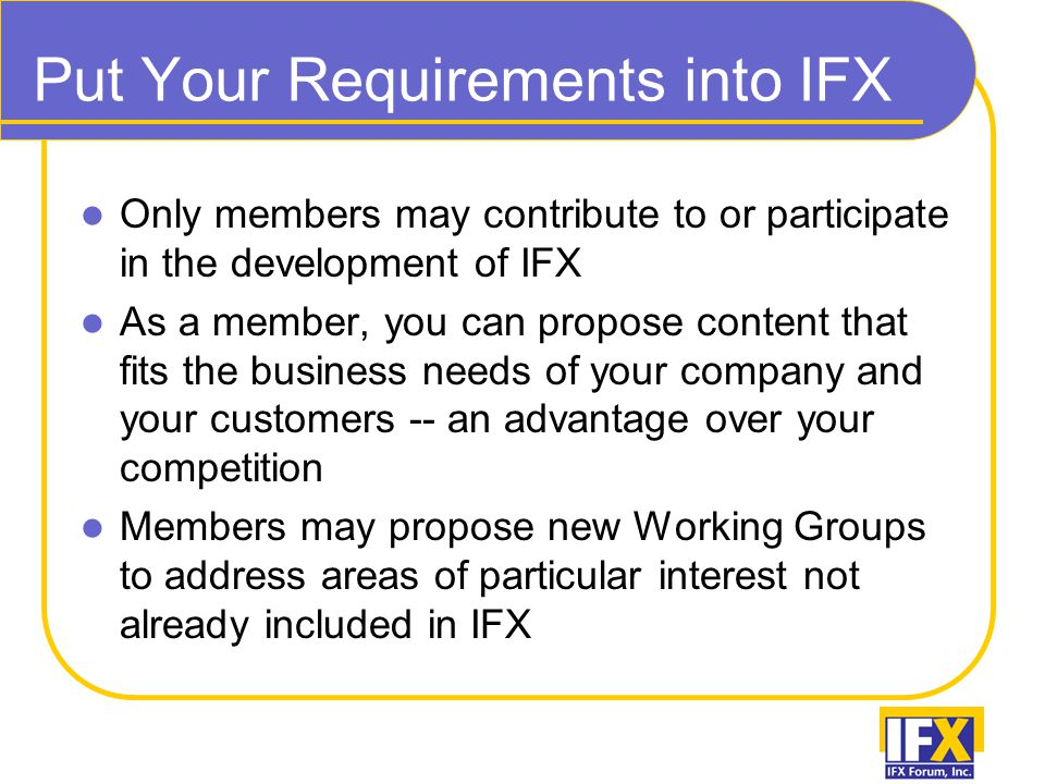 Put Your Requirements into IFX Only members may contribute to or participate in the development of IFX As a member, you can propose content that fits the business needs of your company and your customers -- an advantage over your competition Members may propose new Working Groups to address areas of particular interest not already included in IFX