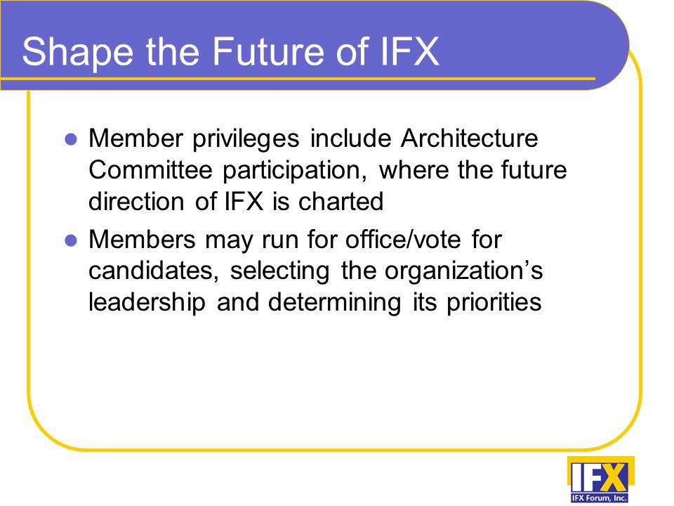 Shape the Future of IFX Member privileges include Architecture Committee participation, where the future direction of IFX is charted Members may run for office/vote for candidates, selecting the organization's leadership and determining its priorities