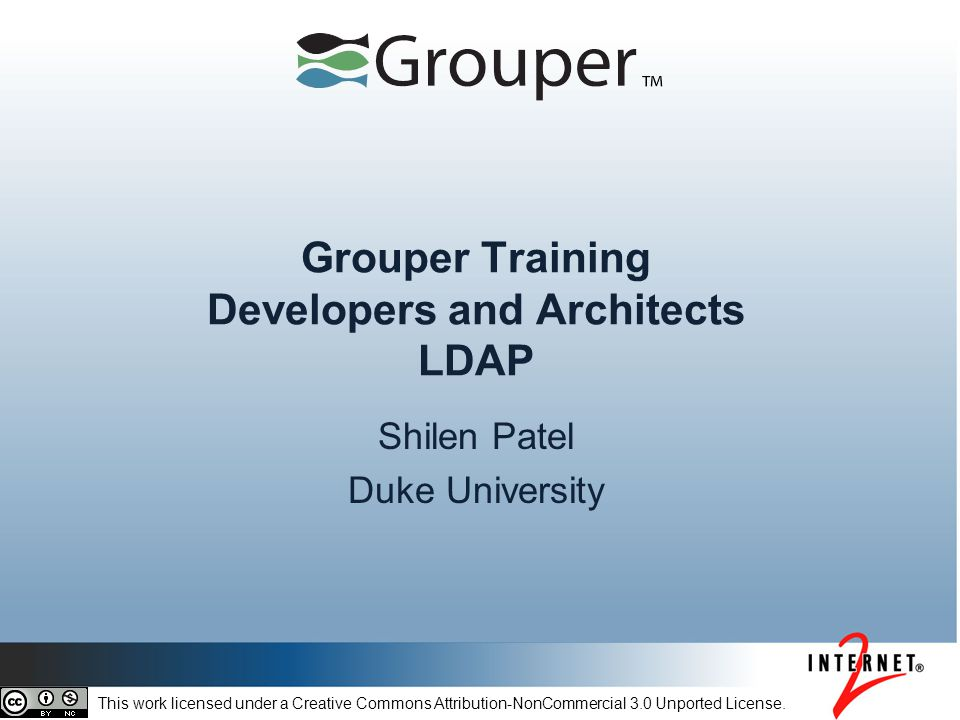 Grouper Training Developers and Architects LDAP Shilen Patel Duke University This work licensed under a Creative Commons Attribution-NonCommercial 3.0 Unported License.