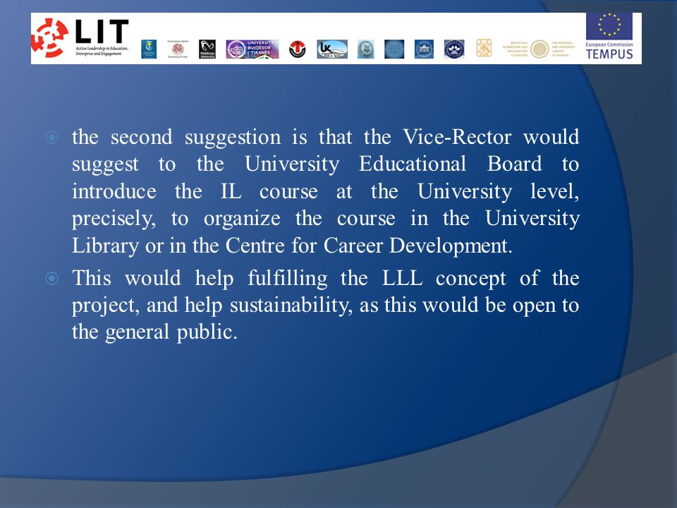  the second suggestion is that the Vice-Rector would suggest to the University Educational Board to introduce the IL course at the University level, precisely, to organize the course in the University Library or in the Centre for Career Development.