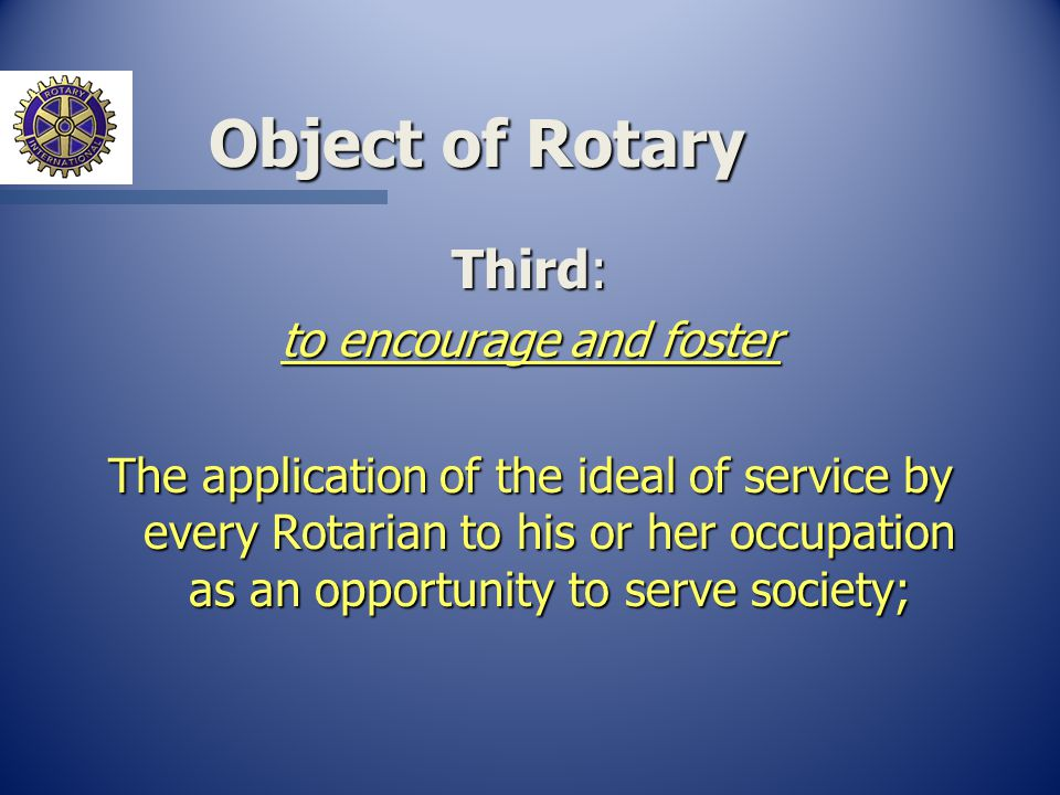 Object of Rotary Third: to encourage and foster The application of the ideal of service by every Rotarian to his or her occupation as an opportunity to serve society;