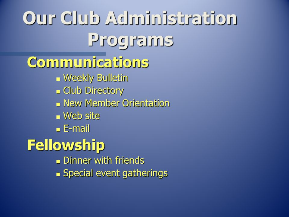 Our Club Administration Programs Communications n Weekly Bulletin n Club Directory n New Member Orientation n Web site n  Fellowship n Dinner with friends n Special event gatherings