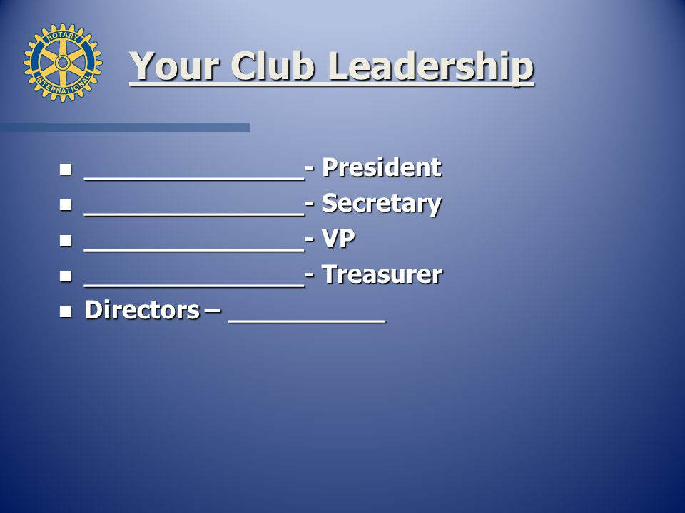 Your Club Leadership n ______________- President n ______________- Secretary n ______________- VP n ______________- Treasurer n Directors – __________