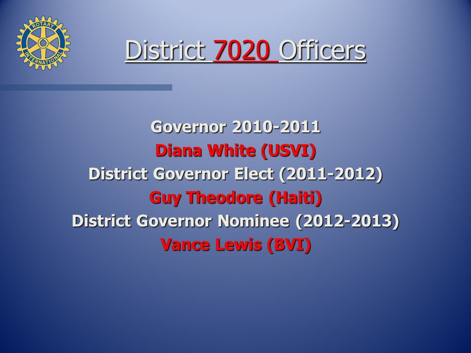 District 7020 Officers Governor Diana White (USVI) District Governor Elect ( ) Guy Theodore (Haiti) District Governor Nominee ( ) Vance Lewis (BVI)