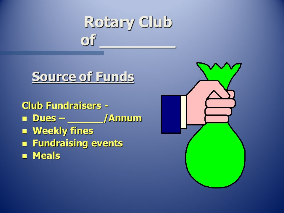 Rotary Club of ________ Source of Funds Club Fundraisers - n Dues – ______/Annum n Weekly fines n Fundraising events n Meals